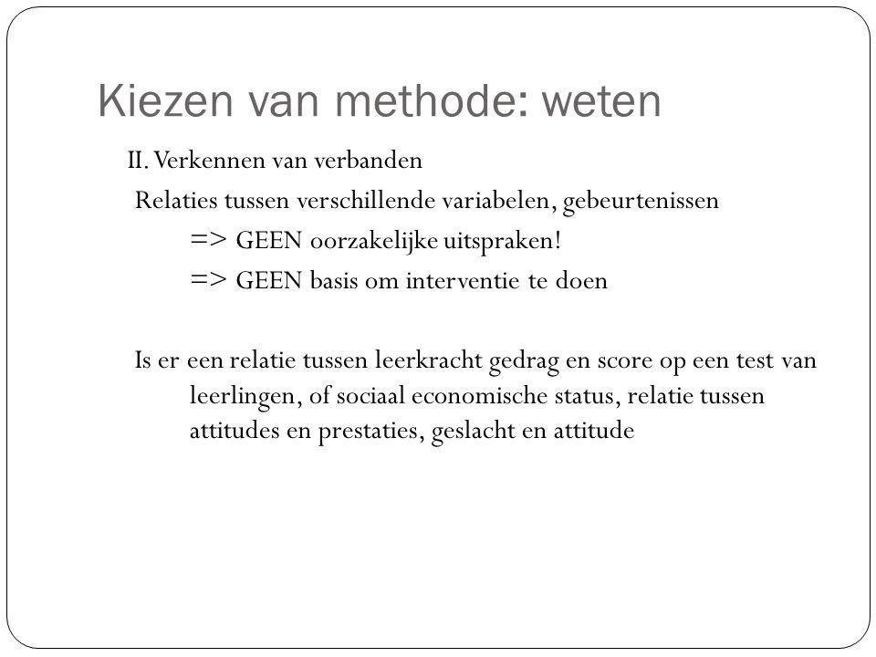 Kiezen van methode: weten II. Verkennen van verbanden Relaties tussen verschillende variabelen, gebeurtenissen => GEEN oorzakelijke uitspraken! => GEE