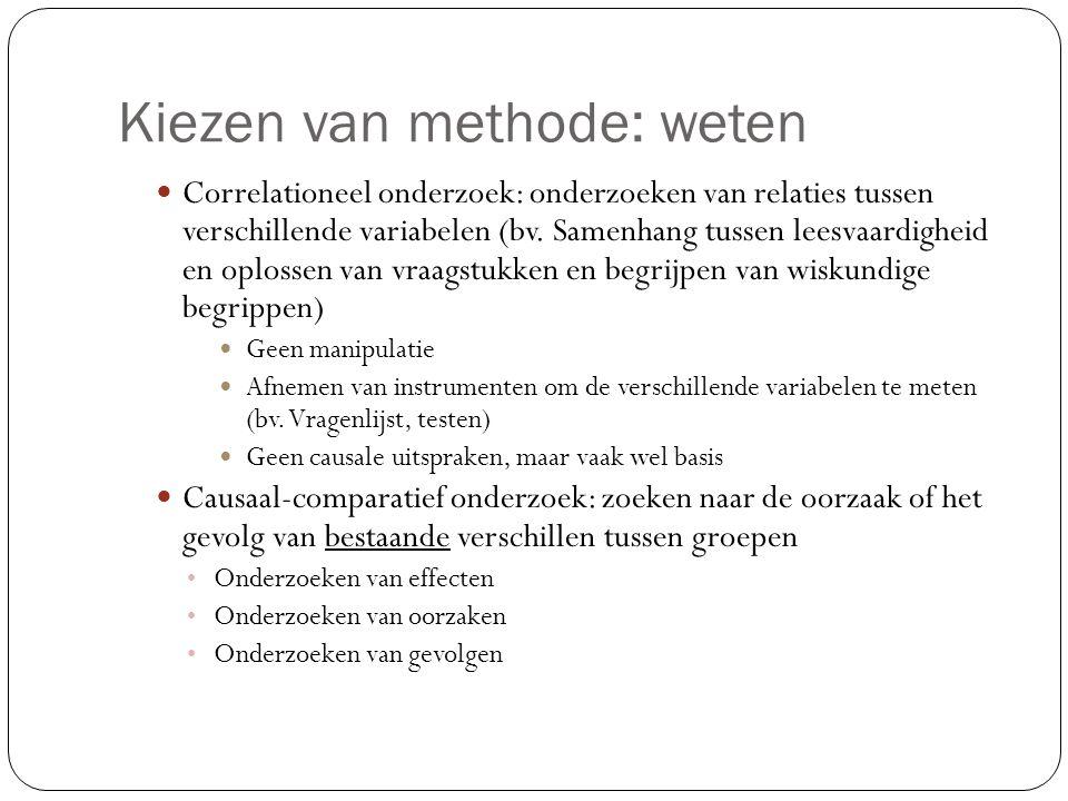 Kiezen van methode: weten  Correlationeel onderzoek: onderzoeken van relaties tussen verschillende variabelen (bv. Samenhang tussen leesvaardigheid e