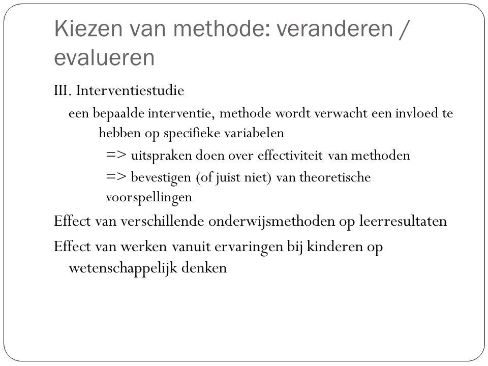 Kiezen van methode: veranderen / evalueren III. Interventiestudie een bepaalde interventie, methode wordt verwacht een invloed te hebben op specifieke