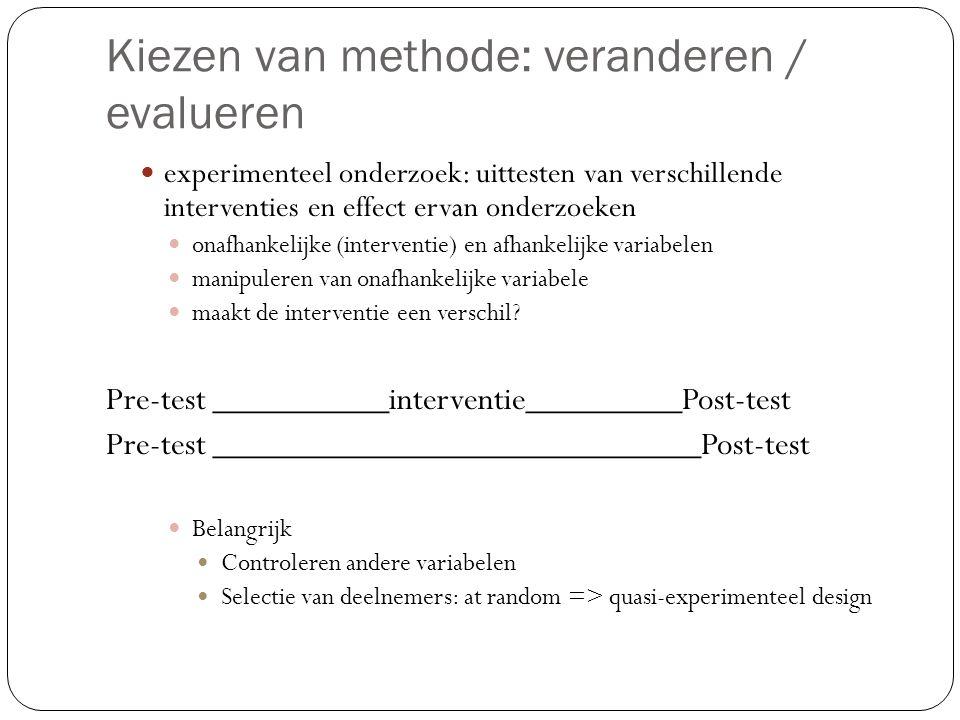 Kiezen van methode: veranderen / evalueren  experimenteel onderzoek: uittesten van verschillende interventies en effect ervan onderzoeken  onafhanke