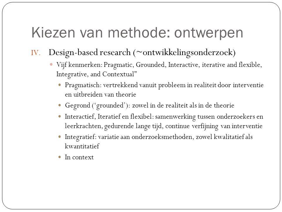 Kiezen van methode: ontwerpen IV. Design-based research (~ontwikkelingsonderzoek)  Vijf kenmerken: Pragmatic, Grounded, Interactive, iterative and fl