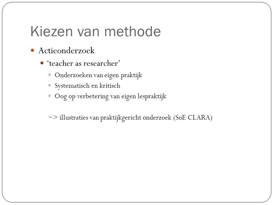 Kiezen van methode  Actieonderzoek  'teacher as researcher'  Onderzoeken van eigen praktijk  Systematisch en kritisch  Oog op verbetering van eig