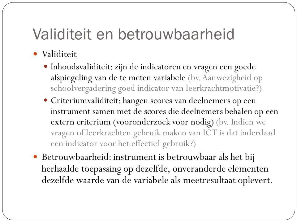 Validiteit en betrouwbaarheid  Validiteit  Inhoudsvaliditeit: zijn de indicatoren en vragen een goede afspiegeling van de te meten variabele (bv. Aa