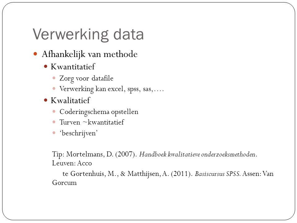 Verwerking data  Afhankelijk van methode  Kwantitatief  Zorg voor datafile  Verwerking kan excel, spss, sas,….  Kwalitatief  Coderingschema opst