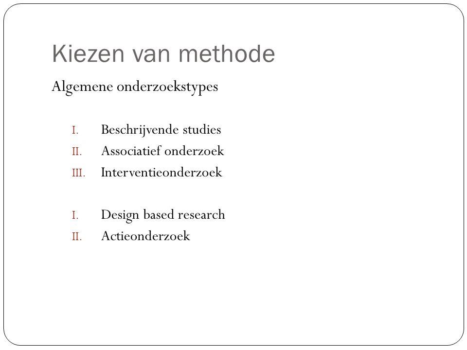 Kiezen van methode Algemene onderzoekstypes I. Beschrijvende studies II. Associatief onderzoek III. Interventieonderzoek I. Design based research II.