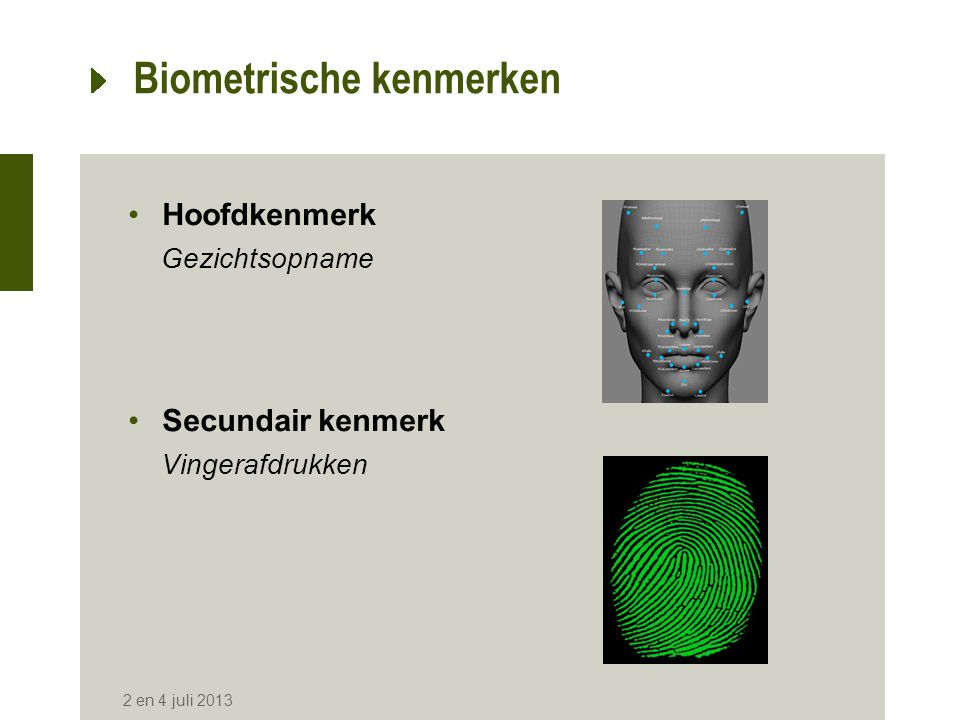 Biometrische kenmerken •Hoofdkenmerk Gezichtsopname •Secundair kenmerk Vingerafdrukken 2 en 4 juli 2013 Digitale herkenning Visuele herkenning
