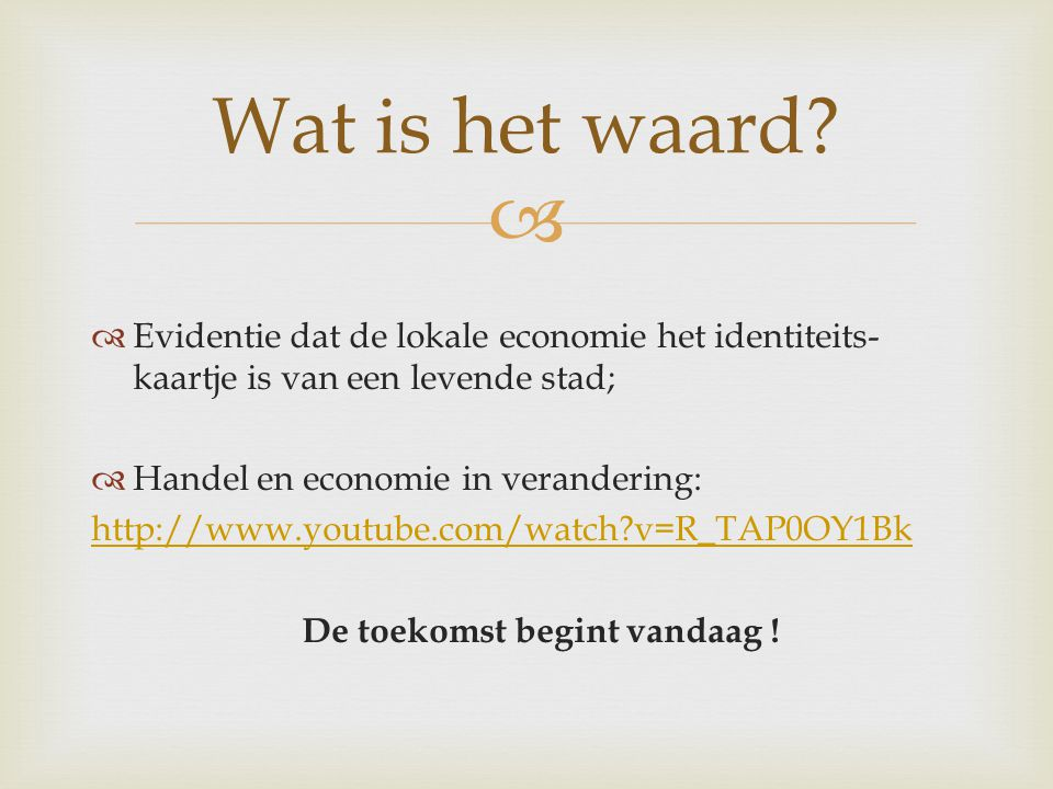   Evidentie dat de lokale economie het identiteits- kaartje is van een levende stad;  Handel en economie in verandering: http://www.youtube.com/watch v=R_TAP0OY1Bk De toekomst begint vandaag .