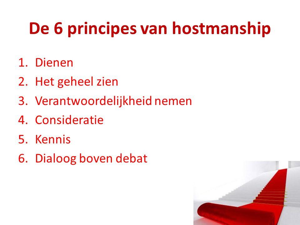 De 6 principes van hostmanship 1.Dienen 2.Het geheel zien 3.Verantwoordelijkheid nemen 4.Consideratie 5.Kennis 6.Dialoog boven debat