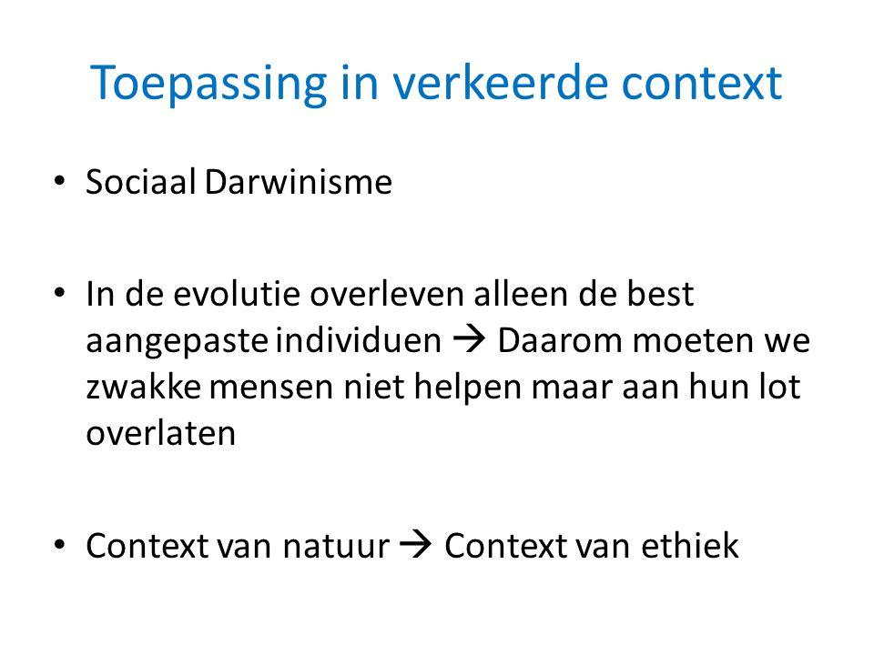 Toepassing in verkeerde context • Sociaal Darwinisme • In de evolutie overleven alleen de best aangepaste individuen  Daarom moeten we zwakke mensen