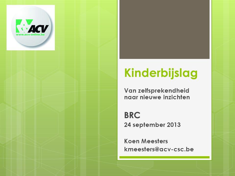 Kinderbijslag Van zelfsprekendheid naar nieuwe inzichten BRC 24 september 2013 Koen Meesters kmeesters@acv-csc.be