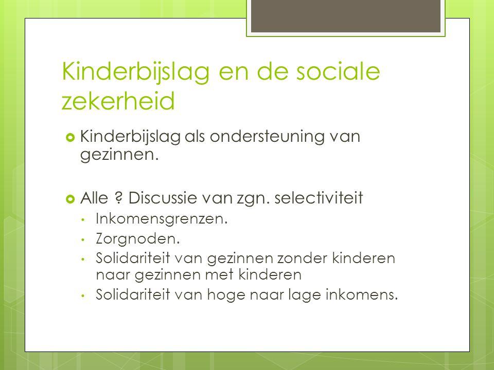 Kinderbijslag en de sociale zekerheid  Kinderbijslag als ondersteuning van gezinnen.  Alle ? Discussie van zgn. selectiviteit • Inkomensgrenzen. • Z