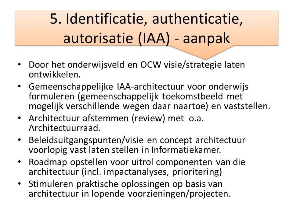 5. Identificatie, authenticatie, autorisatie (IAA) - aanpak • Door het onderwijsveld en OCW visie/strategie laten ontwikkelen. • Gemeenschappelijke IA