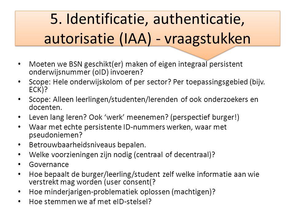 5. Identificatie, authenticatie, autorisatie (IAA) - vraagstukken • Moeten we BSN geschikt(er) maken of eigen integraal persistent onderwijsnummer (oI