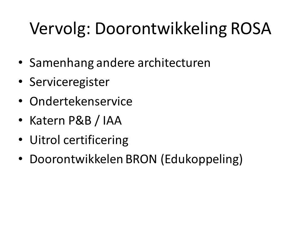 Vervolg: Doorontwikkeling ROSA • Samenhang andere architecturen • Serviceregister • Ondertekenservice • Katern P&B / IAA • Uitrol certificering • Doorontwikkelen BRON (Edukoppeling)
