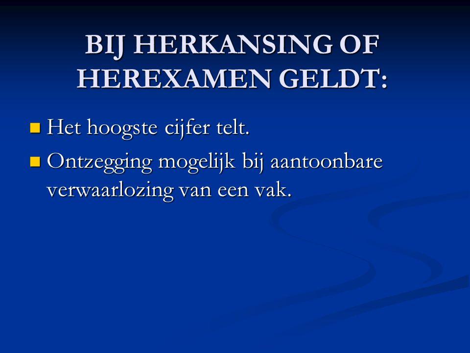 BIJ HERKANSING OF HEREXAMEN GELDT:  Het hoogste cijfer telt.  Ontzegging mogelijk bij aantoonbare verwaarlozing van een vak.