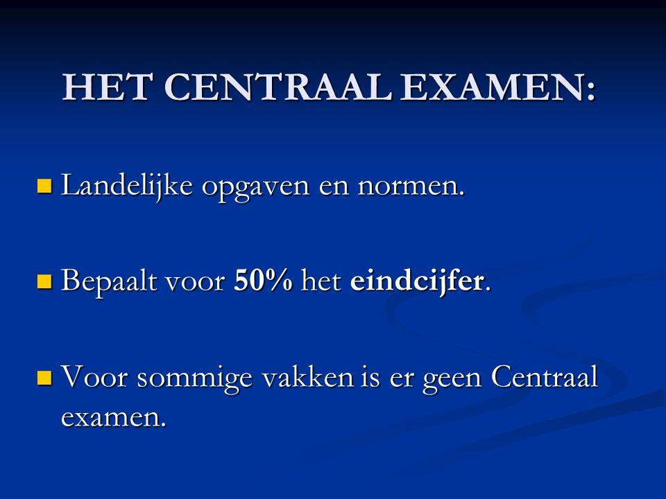 HET CENTRAAL EXAMEN:  Landelijke opgaven en normen.  Bepaalt voor 50% het eindcijfer.  Voor sommige vakken is er geen Centraal examen.