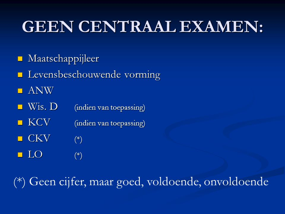 GEEN CENTRAAL EXAMEN:  Maatschappijleer  Levensbeschouwende vorming  ANW  Wis. D (indien van toepassing)  KCV (indien van toepassing)  CKV (*) 