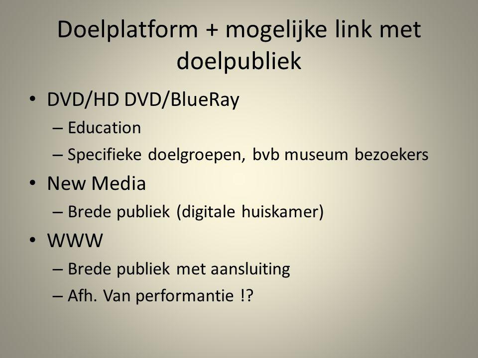 Doelplatform + mogelijke link met doelpubliek • DVD/HD DVD/BlueRay – Education – Specifieke doelgroepen, bvb museum bezoekers • New Media – Brede publiek (digitale huiskamer) • WWW – Brede publiek met aansluiting – Afh.