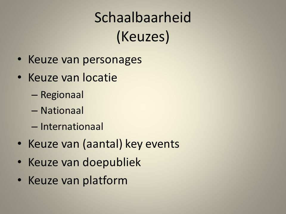 Schaalbaarheid (Keuzes) • Keuze van personages • Keuze van locatie – Regionaal – Nationaal – Internationaal • Keuze van (aantal) key events • Keuze van doepubliek • Keuze van platform
