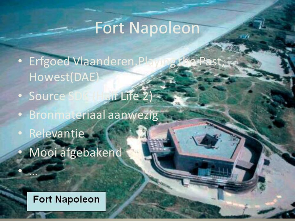 Fort Napoleon • Erfgoed Vlaanderen,Playing the Past, Howest(DAE) • Source SDK (Half Life 2) • Bronmateriaal aanwezig • Relevantie • Mooi afgebakend • …