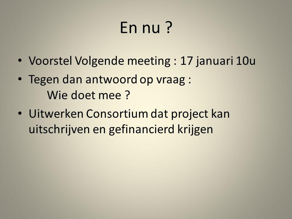 En nu . • Voorstel Volgende meeting : 17 januari 10u • Tegen dan antwoord op vraag : Wie doet mee .