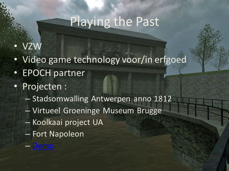 Playing the Past • VZW • Video game technology voor/in erfgoed • EPOCH partner • Projecten : – Stadsomwalling Antwerpen anno 1812 – Virtueel Groeninge Museum Brugge – Koolkaai project UA – Fort Napoleon – Demo Demo