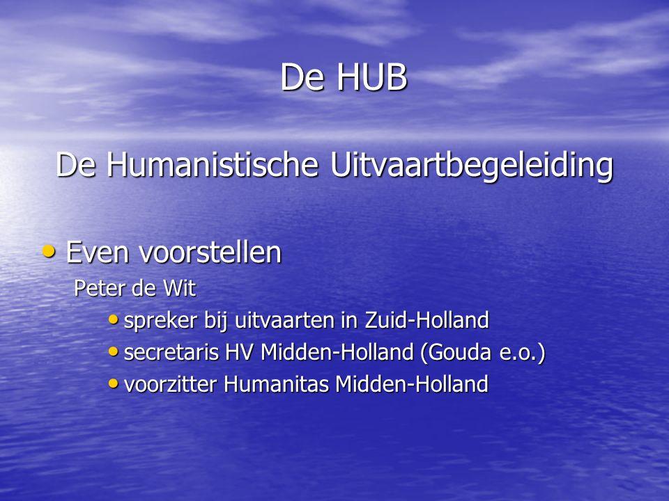 De HUB De Humanistische Uitvaartbegeleiding • Even voorstellen Peter de Wit • spreker bij uitvaarten in Zuid-Holland • secretaris HV Midden-Holland (G