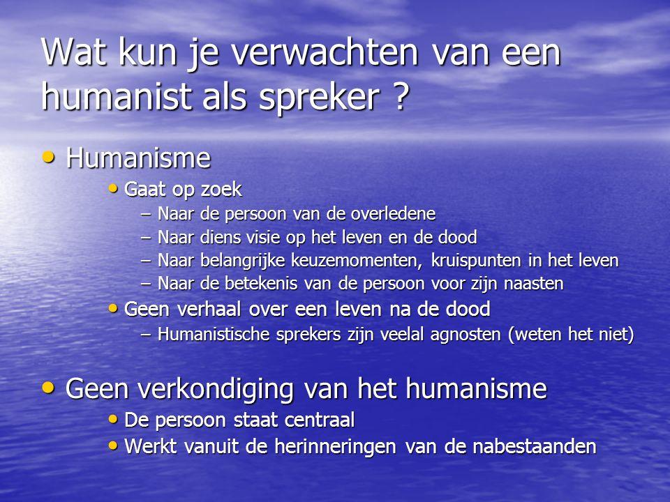 Wat kun je verwachten van een humanist als spreker ? • Humanisme • Gaat op zoek –Naar de persoon van de overledene –Naar diens visie op het leven en d