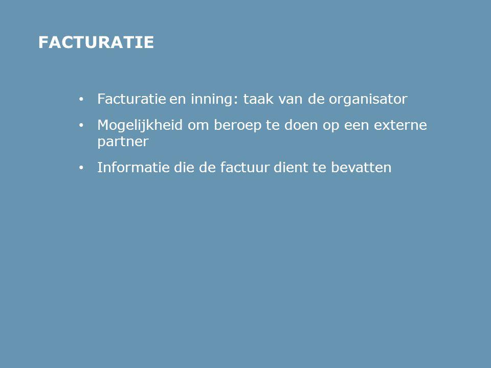 • Facturatie en inning: taak van de organisator • Mogelijkheid om beroep te doen op een externe partner • Informatie die de factuur dient te bevatten