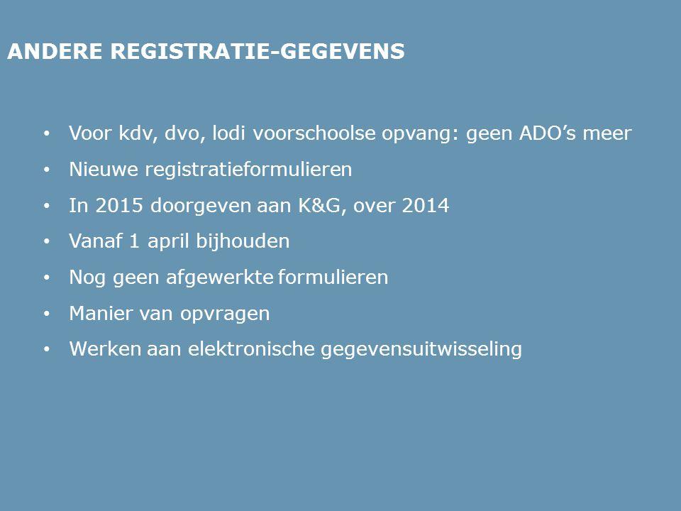 ANDERE REGISTRATIE-GEGEVENS • Voor kdv, dvo, lodi voorschoolse opvang: geen ADO's meer • Nieuwe registratieformulieren • In 2015 doorgeven aan K&G, ov