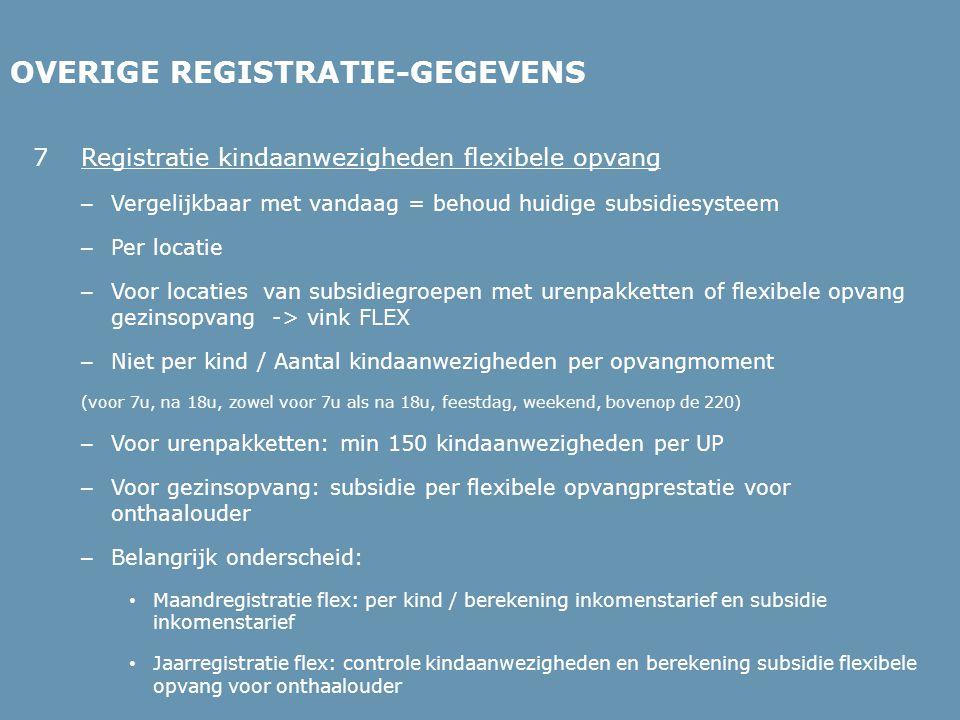 OVERIGE REGISTRATIE-GEGEVENS 7Registratie kindaanwezigheden flexibele opvang – Vergelijkbaar met vandaag = behoud huidige subsidiesysteem – Per locatie – Voor locaties van subsidiegroepen met urenpakketten of flexibele opvang gezinsopvang -> vink FLEX – Niet per kind / Aantal kindaanwezigheden per opvangmoment (voor 7u, na 18u, zowel voor 7u als na 18u, feestdag, weekend, bovenop de 220) – Voor urenpakketten: min 150 kindaanwezigheden per UP – Voor gezinsopvang: subsidie per flexibele opvangprestatie voor onthaalouder – Belangrijk onderscheid: • Maandregistratie flex: per kind / berekening inkomenstarief en subsidie inkomenstarief • Jaarregistratie flex: controle kindaanwezigheden en berekening subsidie flexibele opvang voor onthaalouder