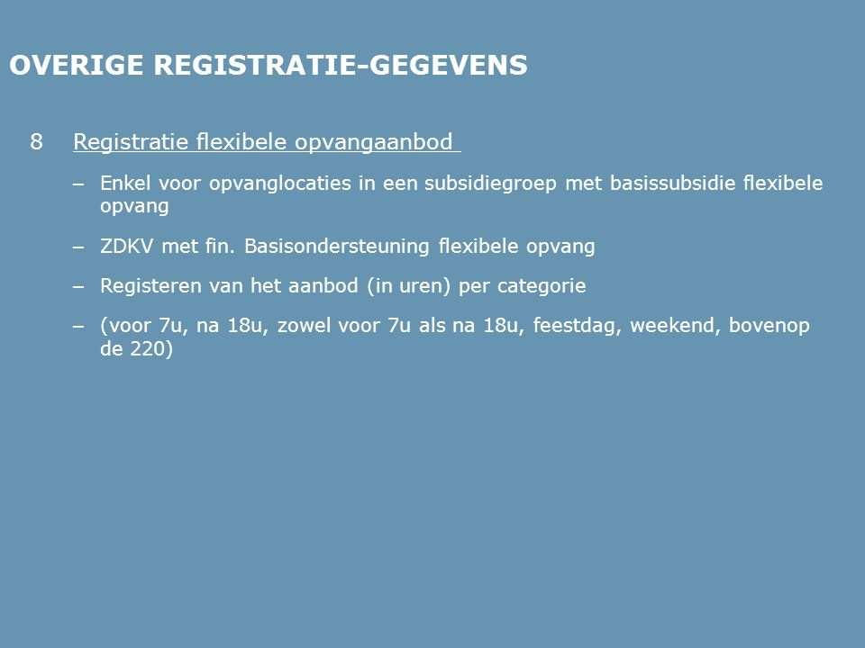 OVERIGE REGISTRATIE-GEGEVENS 8Registratie flexibele opvangaanbod – Enkel voor opvanglocaties in een subsidiegroep met basissubsidie flexibele opvang – ZDKV met fin.