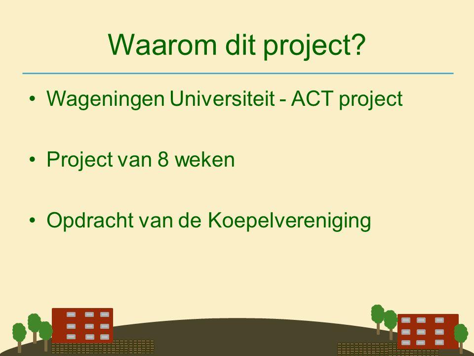 Waarom dit project? •Wageningen Universiteit - ACT project •Project van 8 weken •Opdracht van de Koepelvereniging