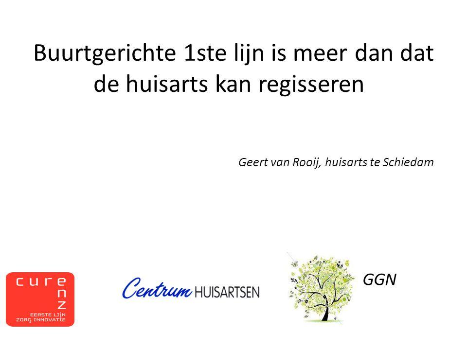 Buurtgerichte 1ste lijn is meer dan dat de huisarts kan regisseren Geert van Rooij, huisarts te Schiedam GGN