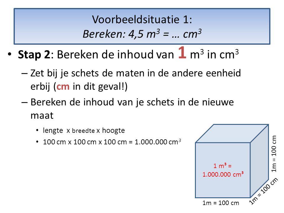 Voorbeeldsituatie 1: Bereken: 4,5 m 3 = … cm 3 • Stap 2: Bereken de inhoud van 1 m 3 in cm 3 – Zet bij je schets de maten in de andere eenheid erbij (cm in dit geval!) – Bereken de inhoud van je schets in de nieuwe maat • lengte x breedte x hoogte • 100 cm x 100 cm x 100 cm = 1.000.000 cm 3 1 m³ = 1.000.000 cm³ 1m = 100 cm