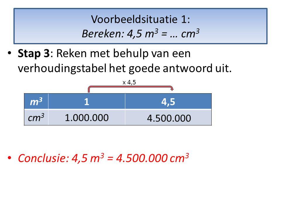 Voorbeeldsituatie 1: Bereken: 4,5 m 3 = … cm 3 • Stap 3: Reken met behulp van een verhoudingstabel het goede antwoord uit.