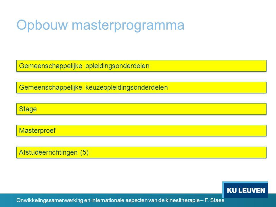Opbouw masterprogramma Gemeenschappelijke opleidingsonderdelen Gemeenschappelijke keuzeopleidingsonderdelen Stage Masterproef Afstudeerrichtingen (5) Onwikkelingssamenwerking en internationale aspecten van de kinesitherapie – F.