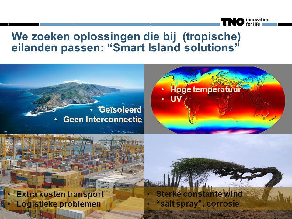 We zoeken oplossingen die bij (tropische) eilanden passen: Smart Island solutions •Hoge temperatuur •UV •Geïsoleerd •Geen Interconnectie •Extra kosten transport •Logistieke problemen •Sterke constante wind • salt spray , corrosie