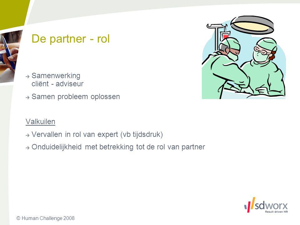 © Human Challenge 2008 De partner - rol Samenwerking cliënt - adviseur Samen probleem oplossen Valkuilen Vervallen in rol van expert (vb tijdsdruk) On
