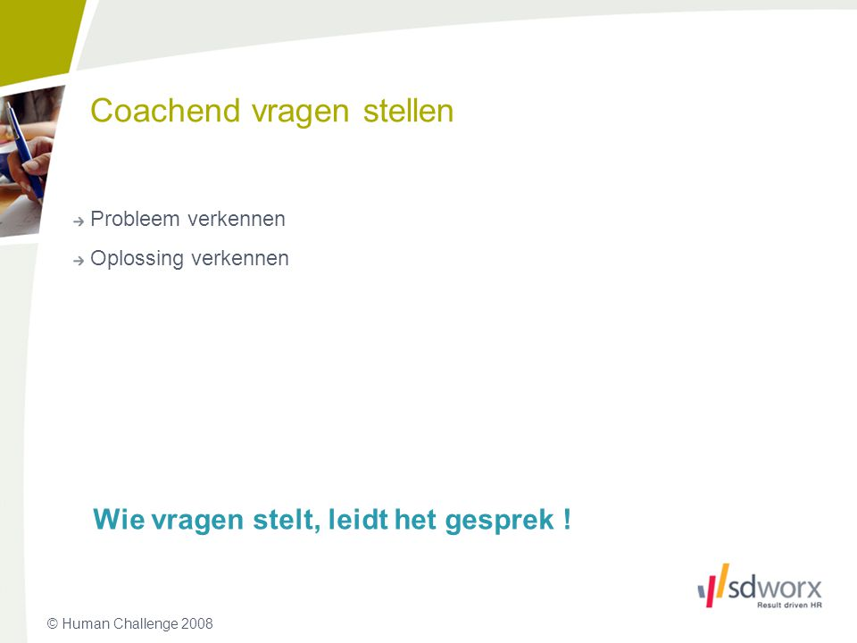 © Human Challenge 2008 Coachend vragen stellen Probleem verkennen Oplossing verkennen Wie vragen stelt, leidt het gesprek ! 18