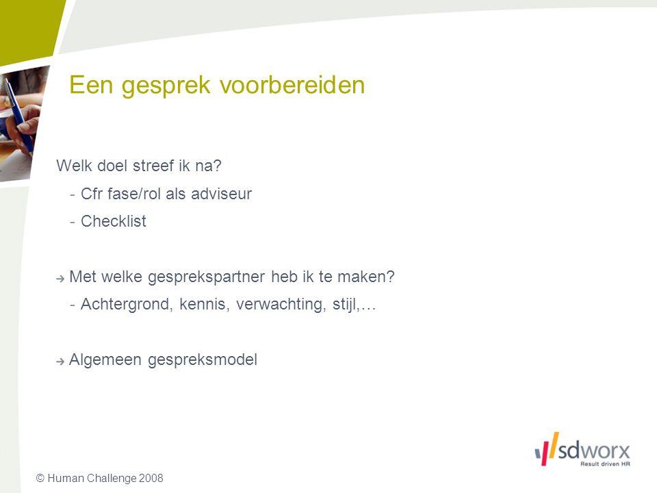 © Human Challenge 2008 Een gesprek voorbereiden Welk doel streef ik na? -Cfr fase/rol als adviseur -Checklist Met welke gesprekspartner heb ik te make