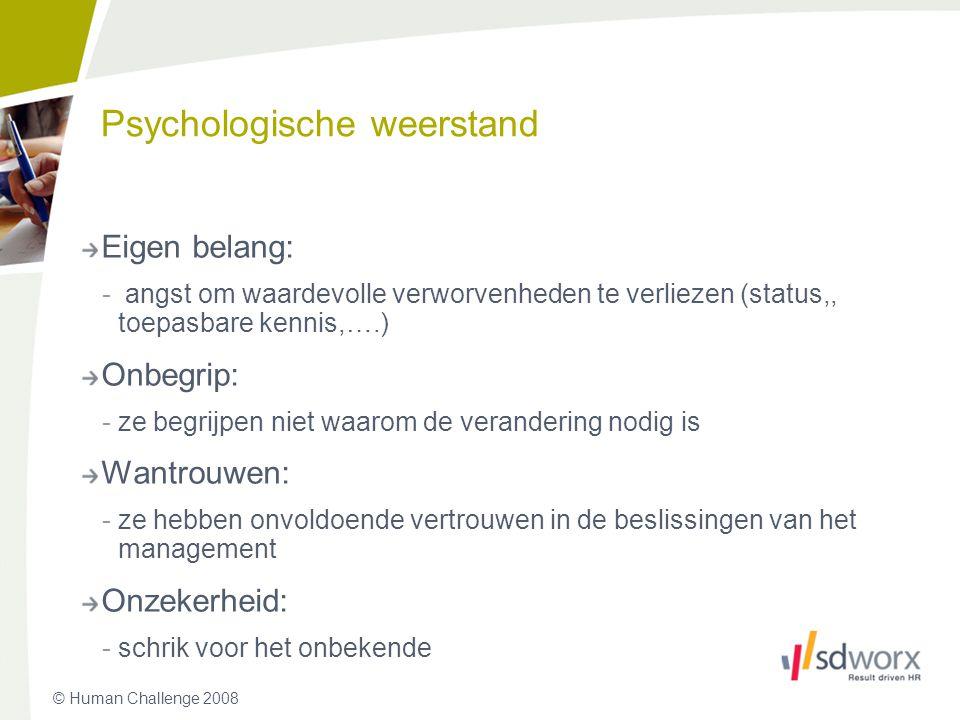 © Human Challenge 2008 Psychologische weerstand Eigen belang: - angst om waardevolle verworvenheden te verliezen (status,, toepasbare kennis,….) Onbeg
