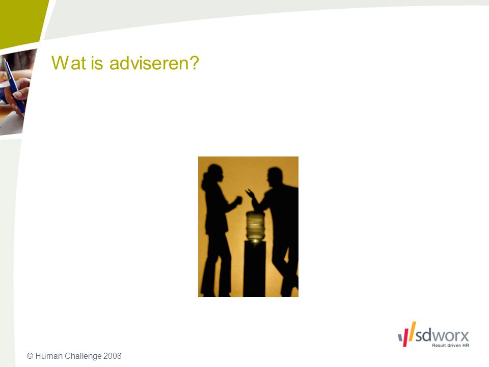 © Human Challenge 2008 Invloed uitoefenen Op een individu, groep of organisatie Met het oog op een verandering -Iets nieuws leren -Beleid, structuur, procedures Geen directe invloed op uitvoering Adviseur manager Wat is adviseren.
