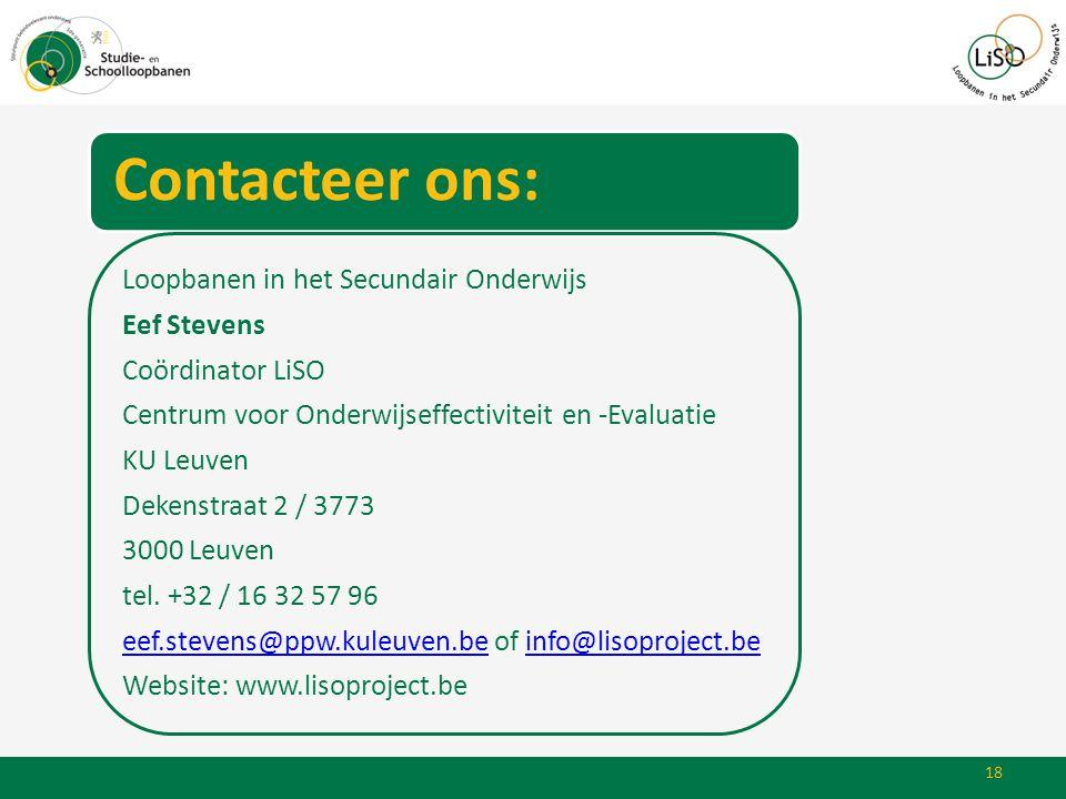18 Contacteer ons: Loopbanen in het Secundair Onderwijs Eef Stevens Coördinator LiSO Centrum voor Onderwijseffectiviteit en -Evaluatie KU Leuven Deken
