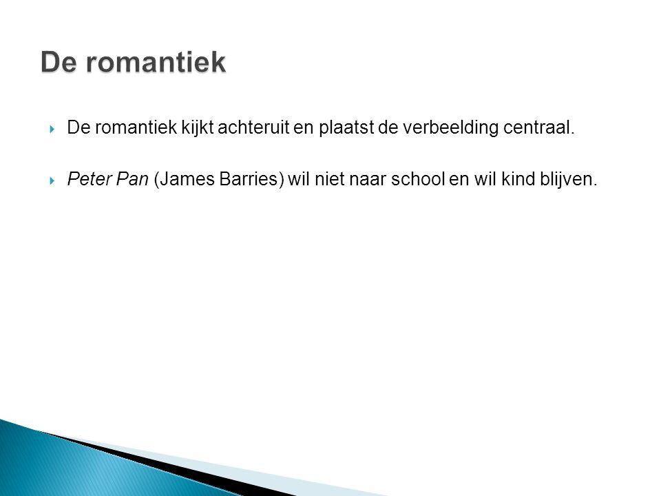  De romantiek kijkt achteruit en plaatst de verbeelding centraal.  Peter Pan (James Barries) wil niet naar school en wil kind blijven.