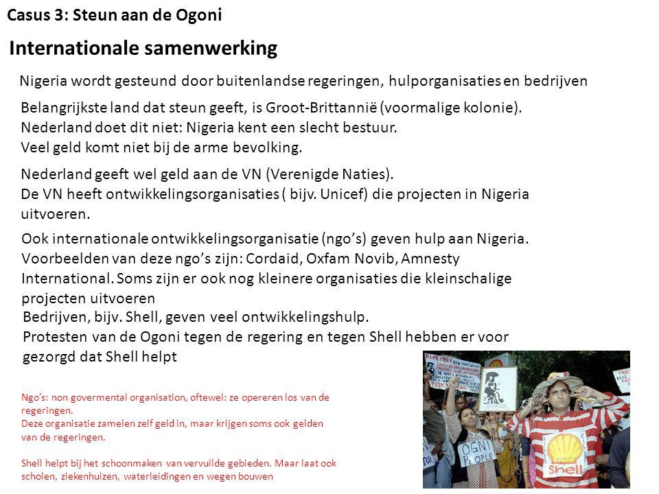 Casus 3: Steun aan de Ogoni Internationale samenwerking Nigeria wordt gesteund door buitenlandse regeringen, hulporganisaties en bedrijven Belangrijkste land dat steun geeft, is Groot-Brittannië (voormalige kolonie).