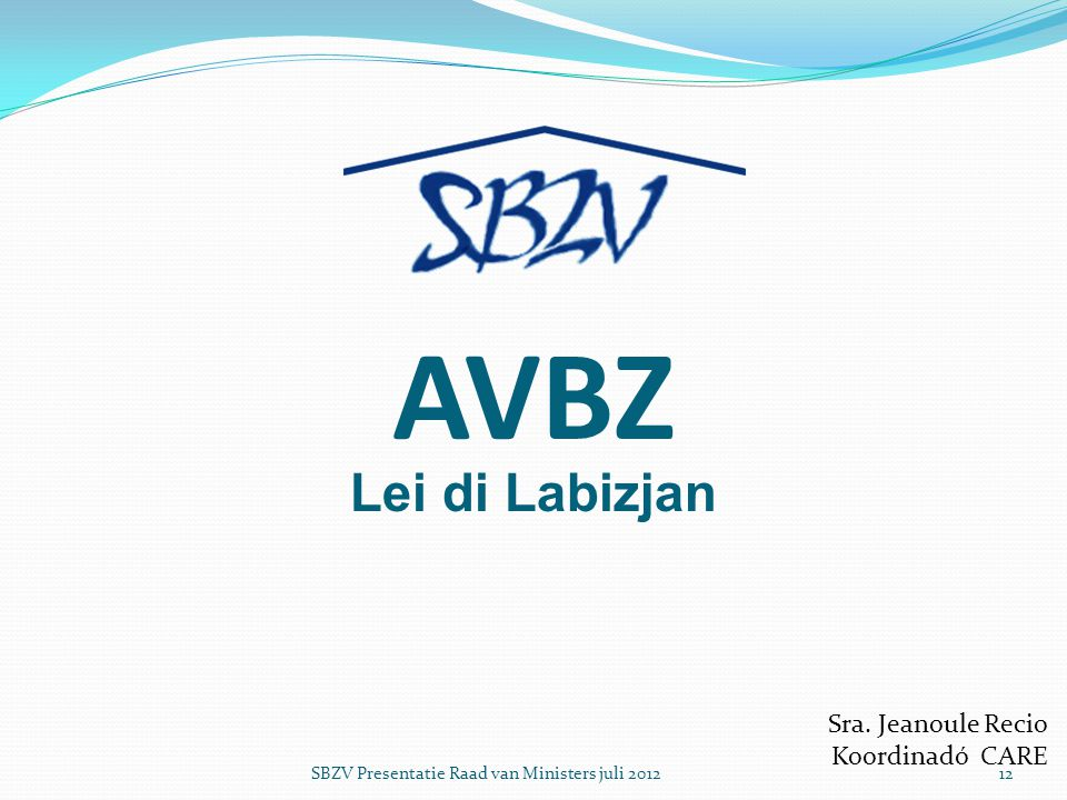 AVBZ Lei di Labizjan Sra. Jeanoule Recio Koordinadó CARE SBZV Presentatie Raad van Ministers juli 201212