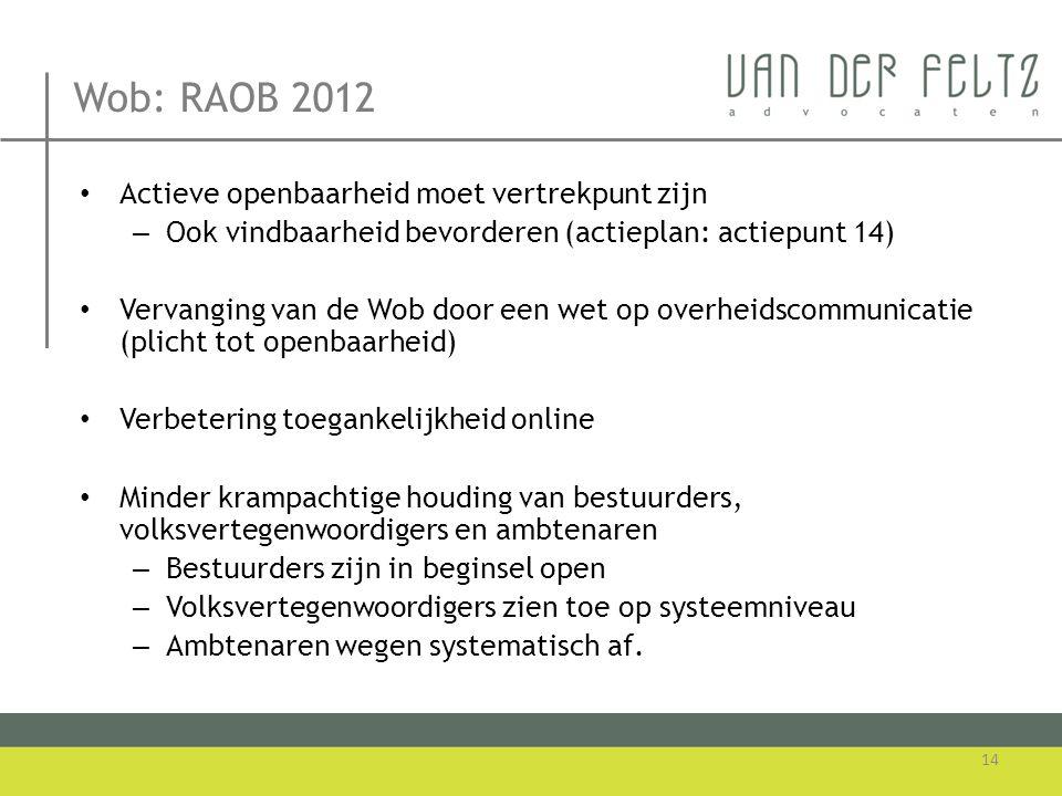 Wob: RAOB 2012 • Actieve openbaarheid moet vertrekpunt zijn – Ook vindbaarheid bevorderen (actieplan: actiepunt 14) • Vervanging van de Wob door een w