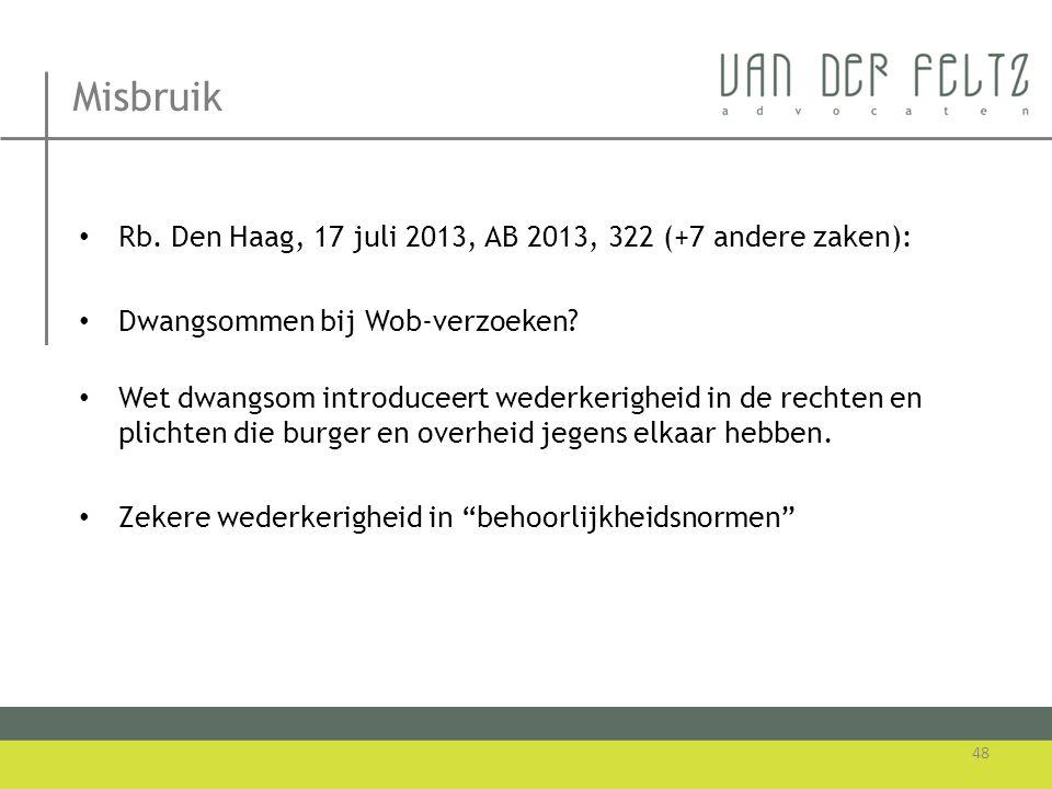 Misbruik • Rb. Den Haag, 17 juli 2013, AB 2013, 322 (+7 andere zaken): • Dwangsommen bij Wob-verzoeken? • Wet dwangsom introduceert wederkerigheid in