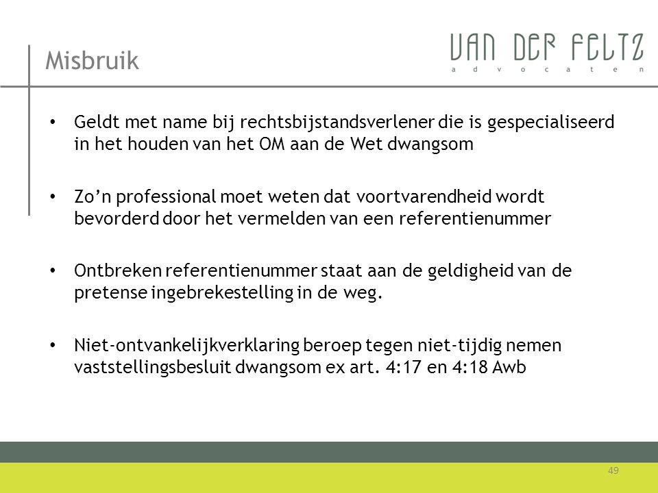 Misbruik • Geldt met name bij rechtsbijstandsverlener die is gespecialiseerd in het houden van het OM aan de Wet dwangsom • Zo'n professional moet wet